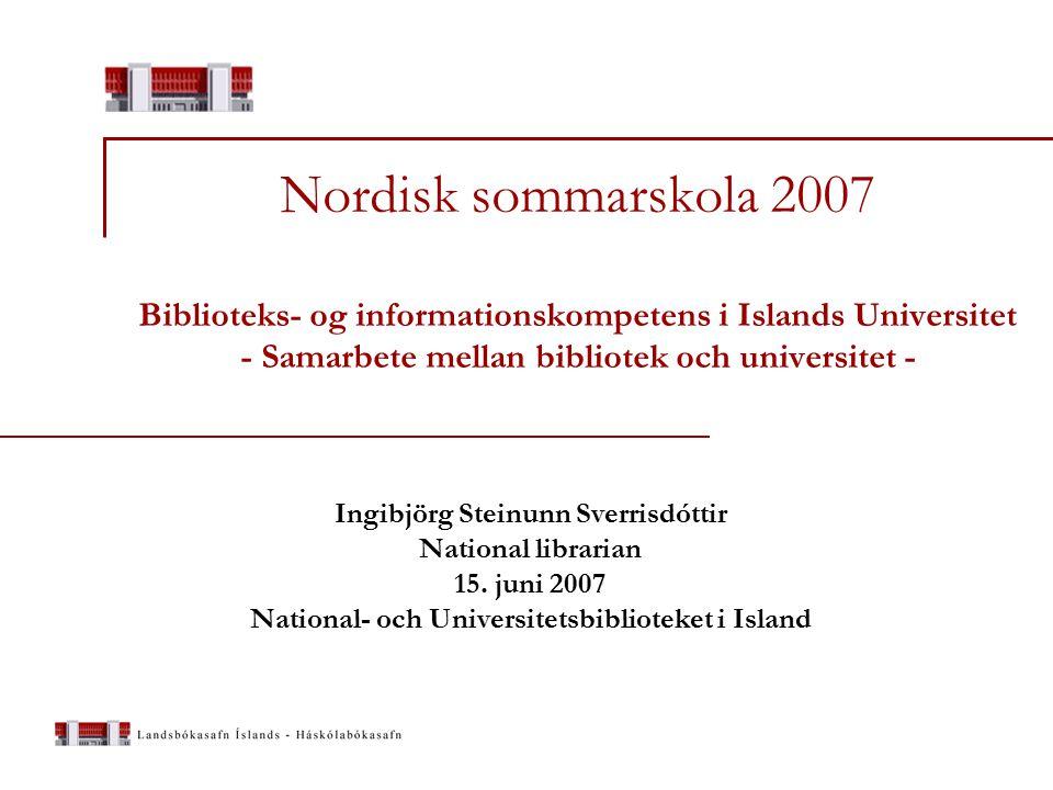 Nordisk sommarskola 2007 Biblioteks- og informationskompetens i Islands Universitet - Samarbete mellan bibliotek och universitet - Ingibjörg Steinunn Sverrisdóttir National librarian 15.
