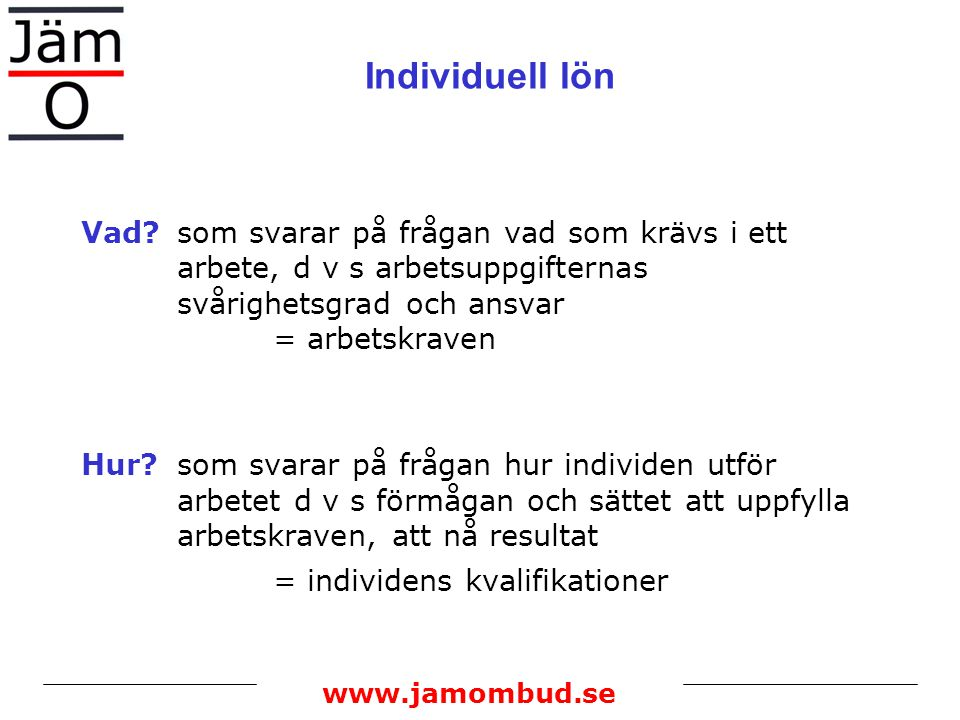 www.jamombud.se Individuell lön Vad?som svarar på frågan vad som krävs i ett arbete, d v s arbetsuppgifternas svårighetsgrad och ansvar = arbetskraven