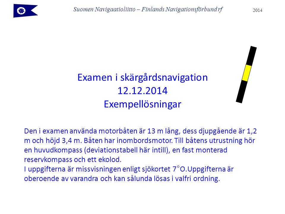 Suomen Navigaatioliitto – Finlands Navigationsförbund rf 2014 Examen i skärgårdsnavigation 12.12.2014 Exempellösningar Den i examen använda motorbåten är 13 m lång, dess djupgående är 1,2 m och höjd 3,4 m.