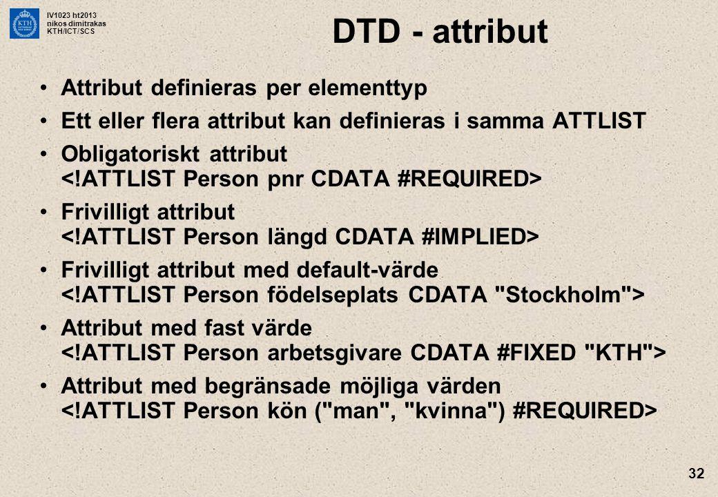 IV1023 ht2013 nikos dimitrakas KTH/ICT/SCS 32 DTD - attribut Attribut definieras per elementtyp Ett eller flera attribut kan definieras i samma ATTLIS