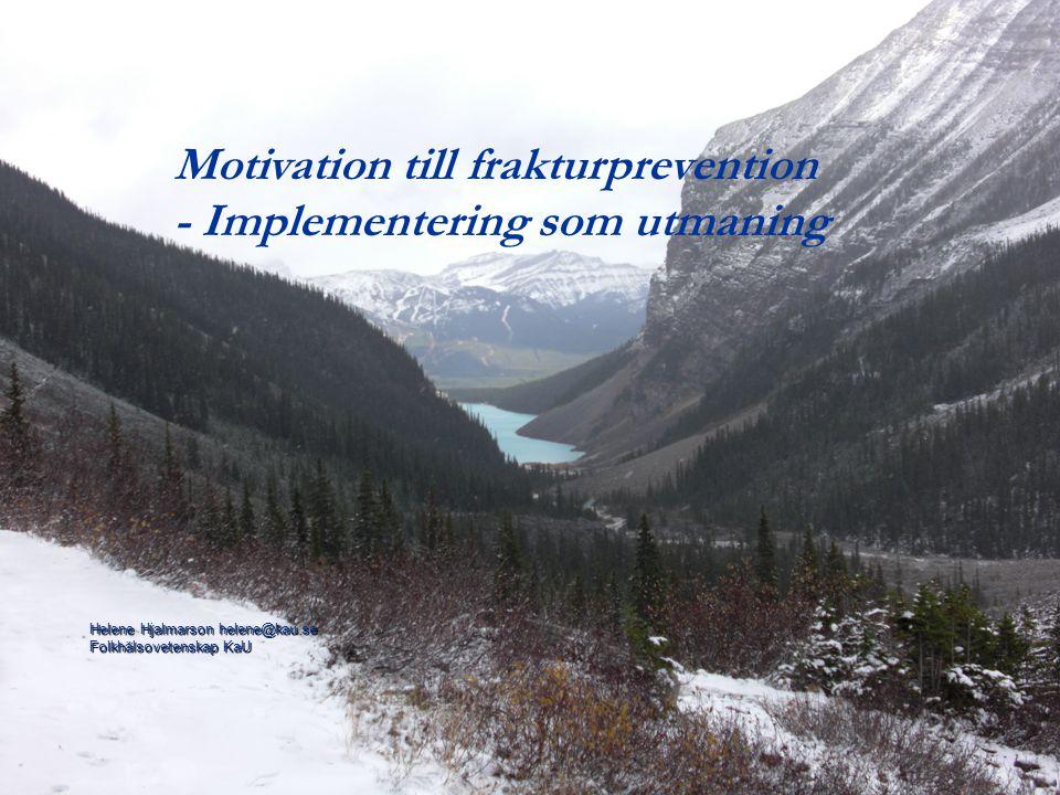 Helene Hjalmarson helene@kau.se Folkhälsovetenskap KaU Motivation till frakturprevention - Implementering som utmaning