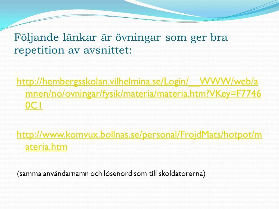 Följande länkar är övningar som ger bra repetition av avsnittet: http://hembergsskolan.vilhelmina.se/Login/__WWW/web/a mnen/no/ovningar/fysik/materia/