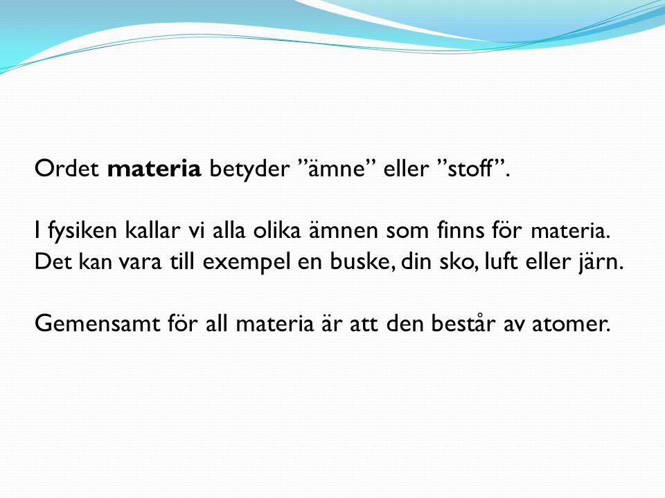 """Ordet materia betyder """"ämne"""" eller """"stoff"""". I fysiken kallar vi alla olika ämnen som finns för materia. Det kan vara till exempel en buske, din sko, l"""