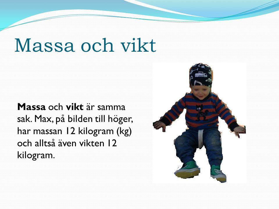 Massa och vikt Massa och vikt är samma sak. Max, på bilden till höger, har massan 12 kilogram (kg) och alltså även vikten 12 kilogram.