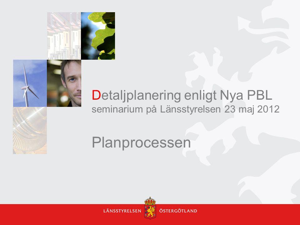Detaljplanering enligt Nya PBL seminarium på Länsstyrelsen 23 maj 2012 Planprocessen