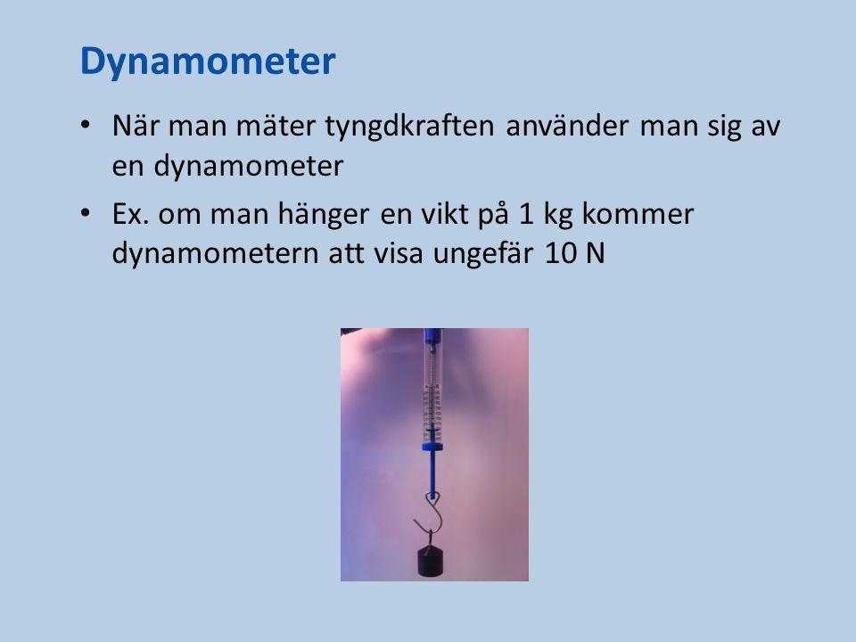 Dynamometer När man mäter tyngdkraften använder man sig av en dynamometer Ex. om man hänger en vikt på 1 kg kommer dynamometern att visa ungefär 10 N