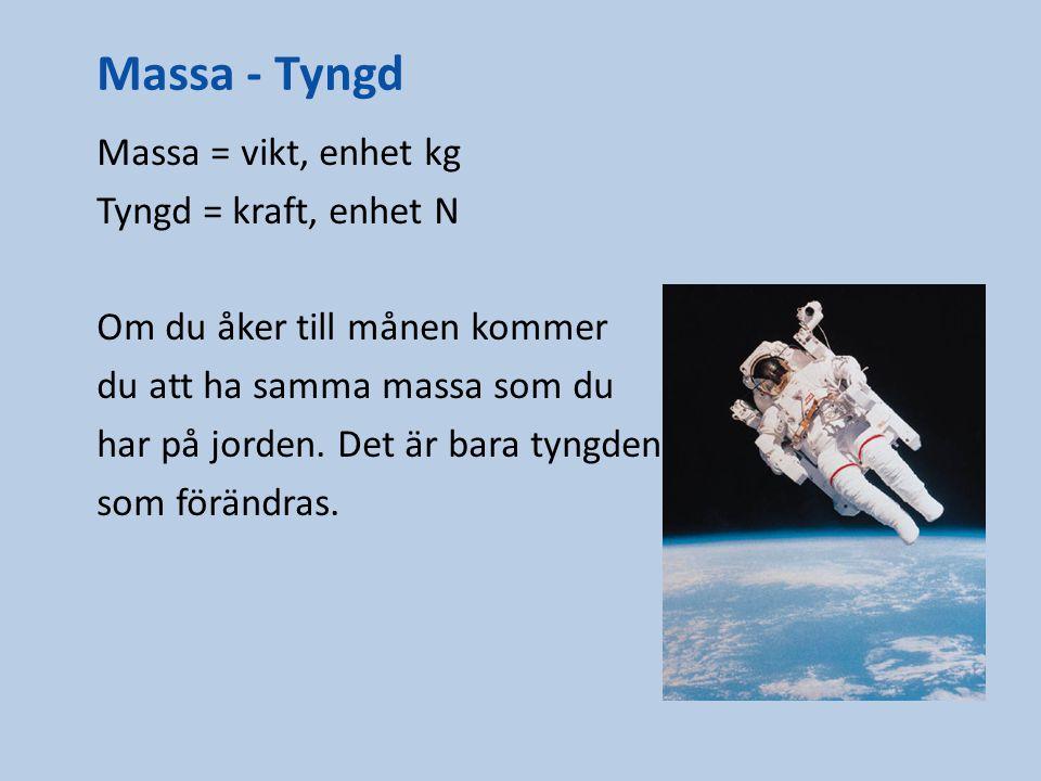 Massa - Tyngd Massa = vikt, enhet kg Tyngd = kraft, enhet N Om du åker till månen kommer du att ha samma massa som du har på jorden. Det är bara tyngd