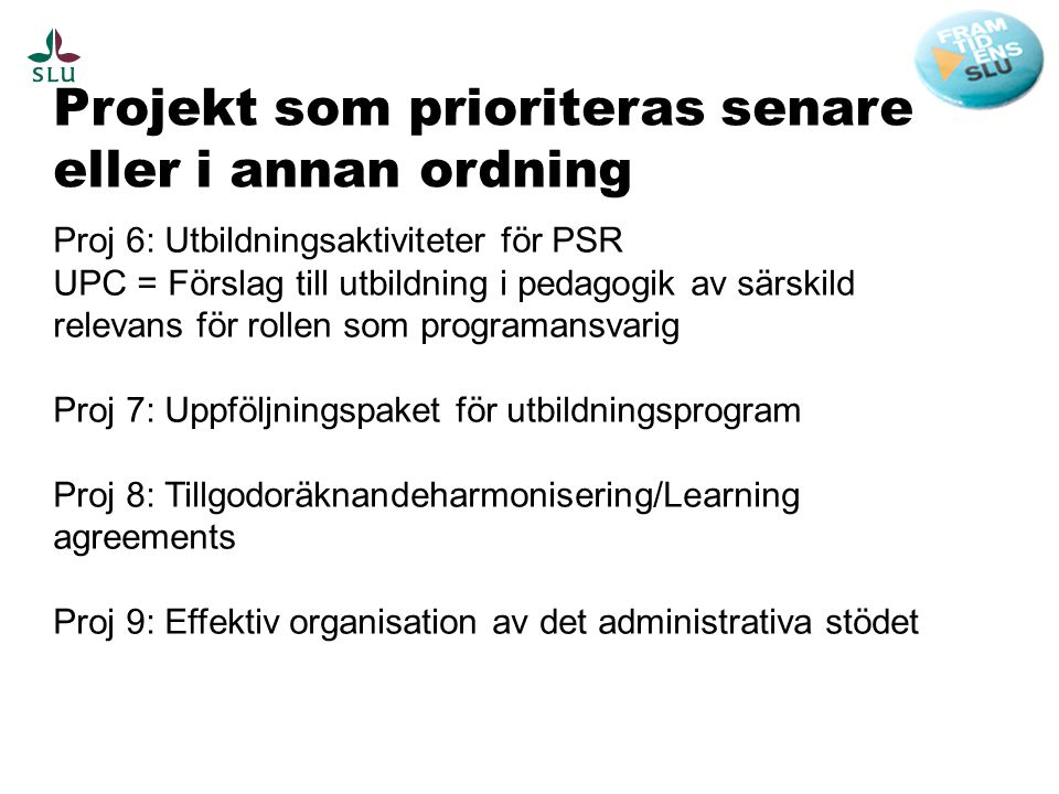 Projekt som prioriteras senare eller i annan ordning Proj 6: Utbildningsaktiviteter för PSR UPC = Förslag till utbildning i pedagogik av särskild relevans för rollen som programansvarig Proj 7: Uppföljningspaket för utbildningsprogram Proj 8: Tillgodoräknandeharmonisering/Learning agreements Proj 9: Effektiv organisation av det administrativa stödet