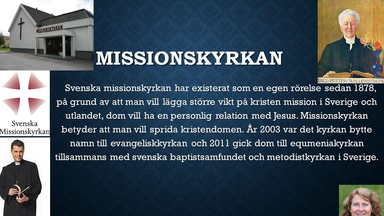 MISSIONSKYRKAN Svenska missionskyrkan har existerat som en egen rörelse sedan 1878, på grund av att man vill lägga större vikt på kristen mission i Sverige och utlandet, dom vill ha en personlig relation med Jesus.
