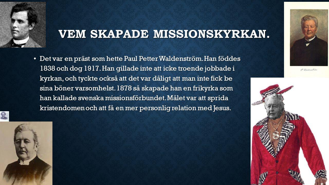 VEM SKAPADE MISSIONSKYRKAN. Det var en präst som hette Paul Petter Waldenström. Han föddes 1838 och dog 1917. Han gillade inte att icke troende jobbad