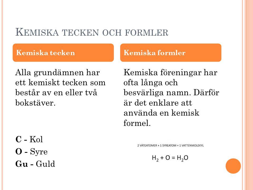 K EMISKA TECKEN OCH FORMLER Alla grundämnen har ett kemiskt tecken som består av en eller två bokstäver. C - Kol O - Syre Gu - Guld Kemiska föreningar
