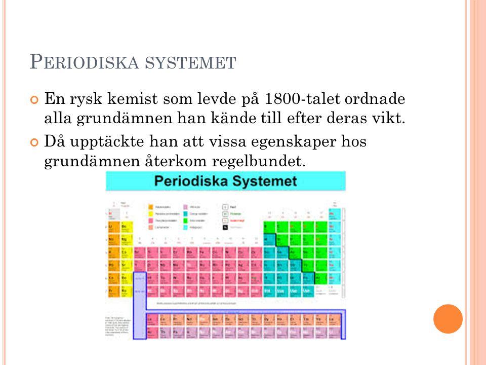P ERIODISKA SYSTEMET En rysk kemist som levde på 1800-talet ordnade alla grundämnen han kände till efter deras vikt. Då upptäckte han att vissa egensk