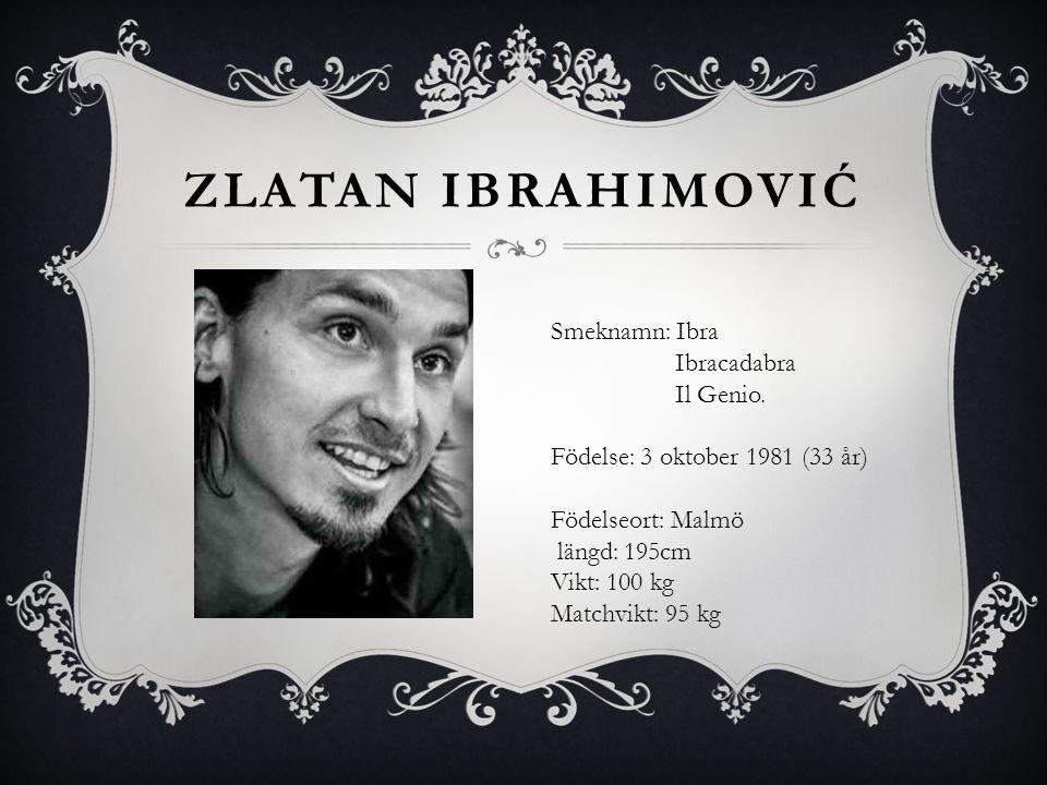 ZLATAN IBRAHIMOVIĆ Smeknamn: Ibra Ibracadabra Il Genio. Födelse: 3 oktober 1981 (33 år) Födelseort: Malmö längd: 195cm Vikt: 100 kg Matchvikt: 95 kg