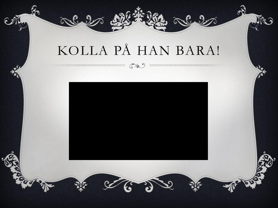 KOLLA PÅ HAN BARA!