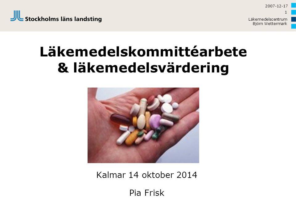2007-12-17 Läkemedelscentrum Björn Wettermark 1 Läkemedelskommittéarbete & läkemedelsvärdering Kalmar 14 oktober 2014 Pia Frisk
