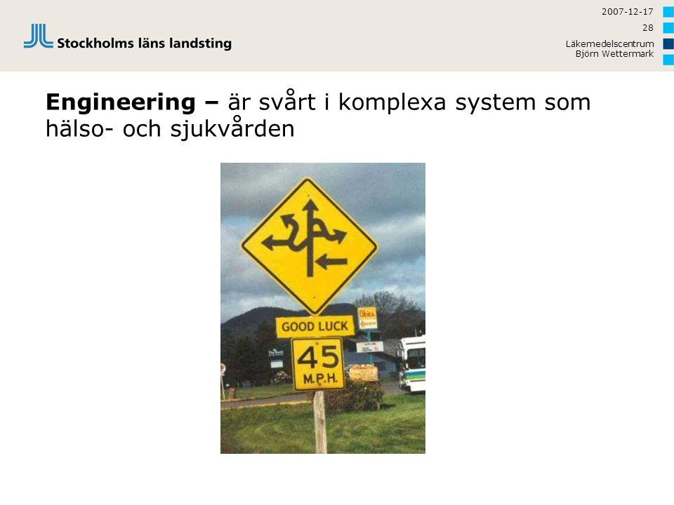 2007-12-17 Läkemedelscentrum Björn Wettermark 28 Engineering – är svårt i komplexa system som hälso- och sjukvården