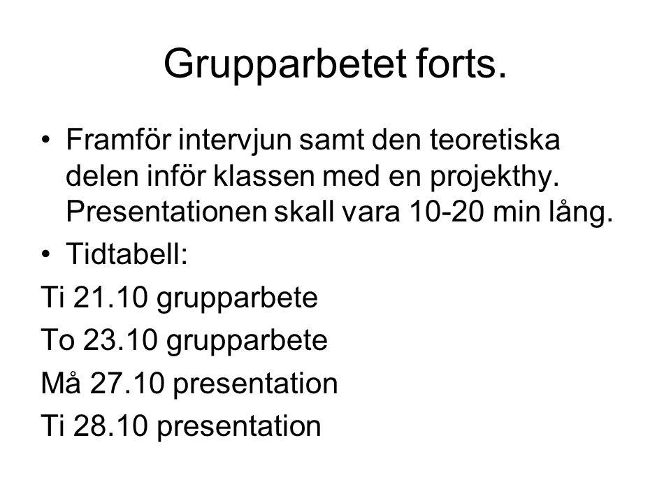 Grupparbetet forts. Framför intervjun samt den teoretiska delen inför klassen med en projekthy. Presentationen skall vara 10-20 min lång. Tidtabell: T