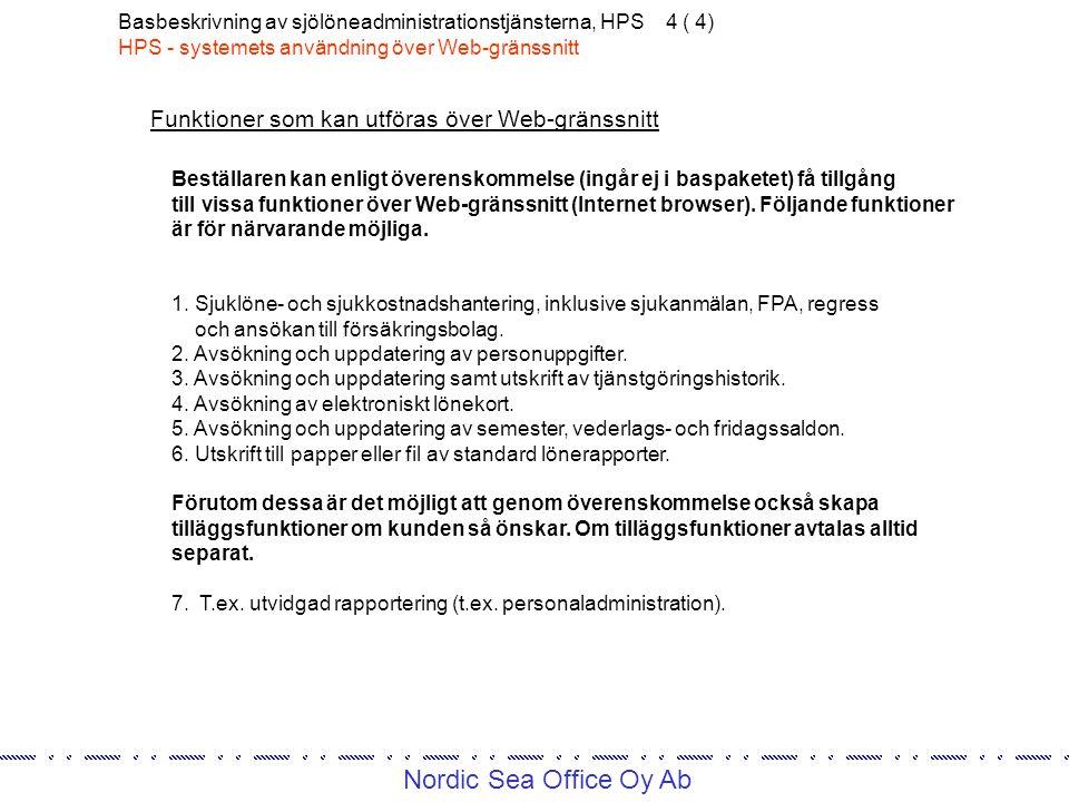 Nordic Sea Office Oy Ab Basbeskrivning av sjölöneadministrationstjänsterna, HPS 4 ( 4) HPS - systemets användning över Web-gränssnitt Beställaren kan enligt överenskommelse (ingår ej i baspaketet) få tillgång till vissa funktioner över Web-gränssnitt (Internet browser).
