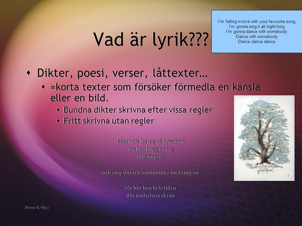 Vad är lyrik???  Dikter, poesi, verser, låttexter…  =korta texter som försöker förmedla en känsla eller en bild.  Bundna dikter skrivna efter vissa