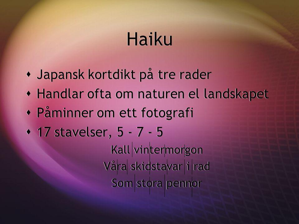 Haiku  Japansk kortdikt på tre rader  Handlar ofta om naturen el landskapet  Påminner om ett fotografi  17 stavelser, 5 - 7 - 5 Kall vintermorgon