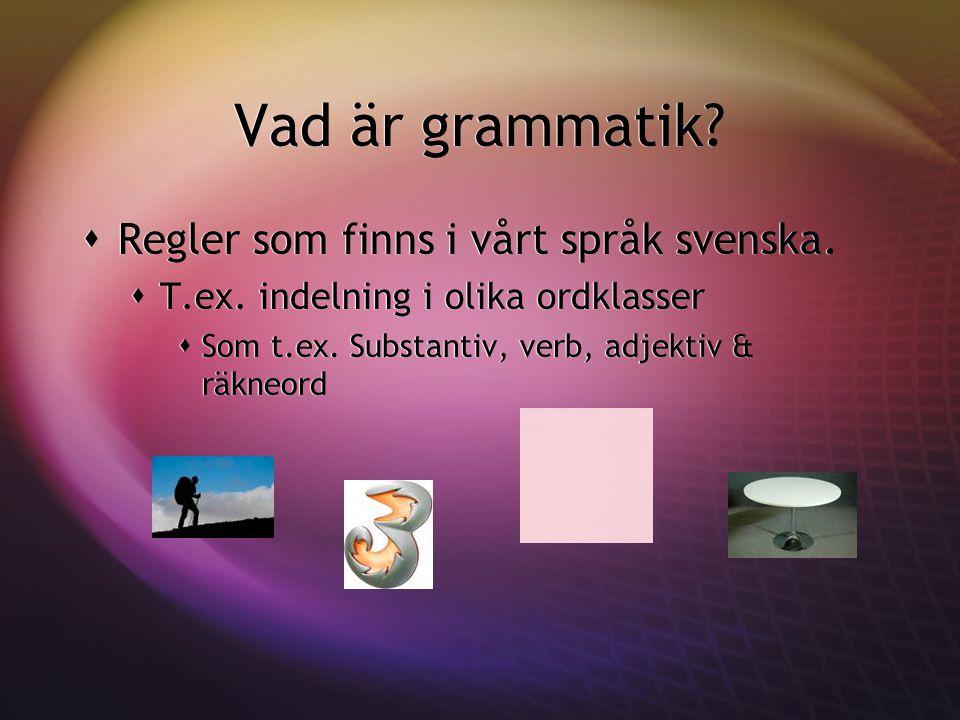 Vad är grammatik?  Regler som finns i vårt språk svenska.  T.ex. indelning i olika ordklasser  Som t.ex. Substantiv, verb, adjektiv & räkneord  Re