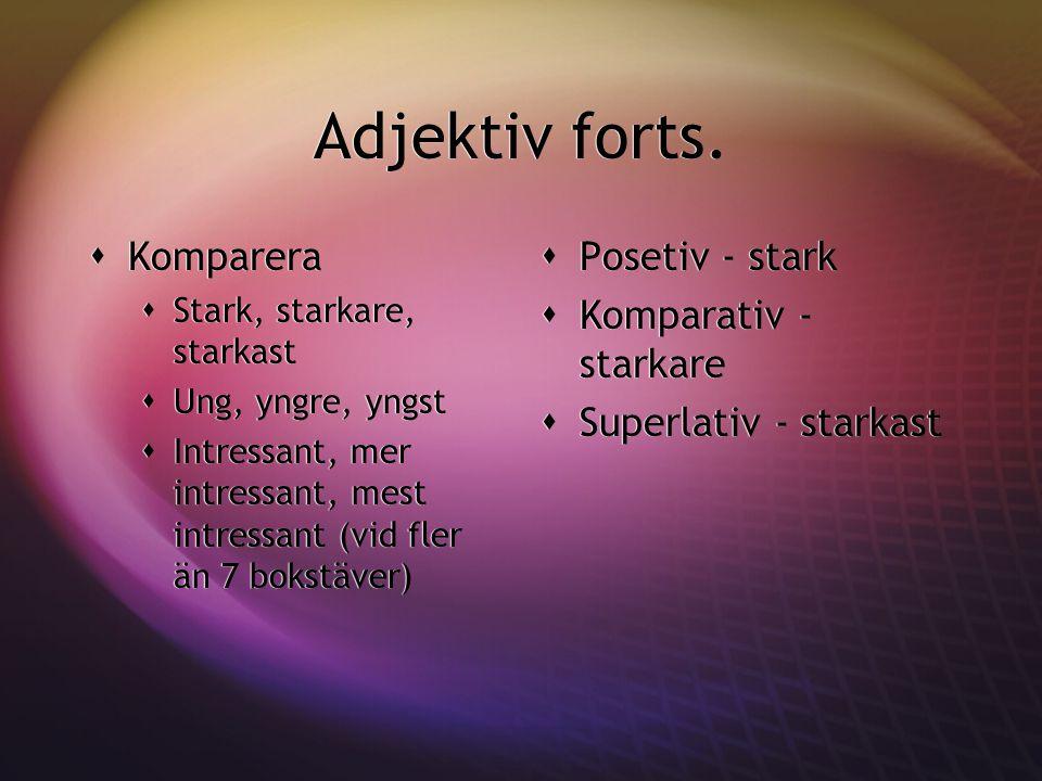 Adjektiv forts.  Komparera  Stark, starkare, starkast  Ung, yngre, yngst  Intressant, mer intressant, mest intressant (vid fler än 7 bokstäver) 