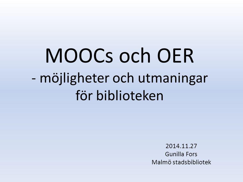 MOOCs och OER - möjligheter och utmaningar för biblioteken 2014.11.27 Gunilla Fors Malmö stadsbibliotek
