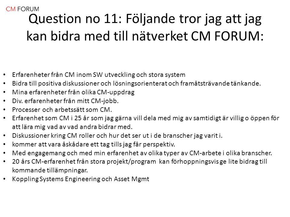 Question no 11: Följande tror jag att jag kan bidra med till nätverket CM FORUM: Erfarenheter från CM inom SW utveckling och stora system Bidra till positiva diskussioner och lösningsorienterat och framåtsträvande tänkande.