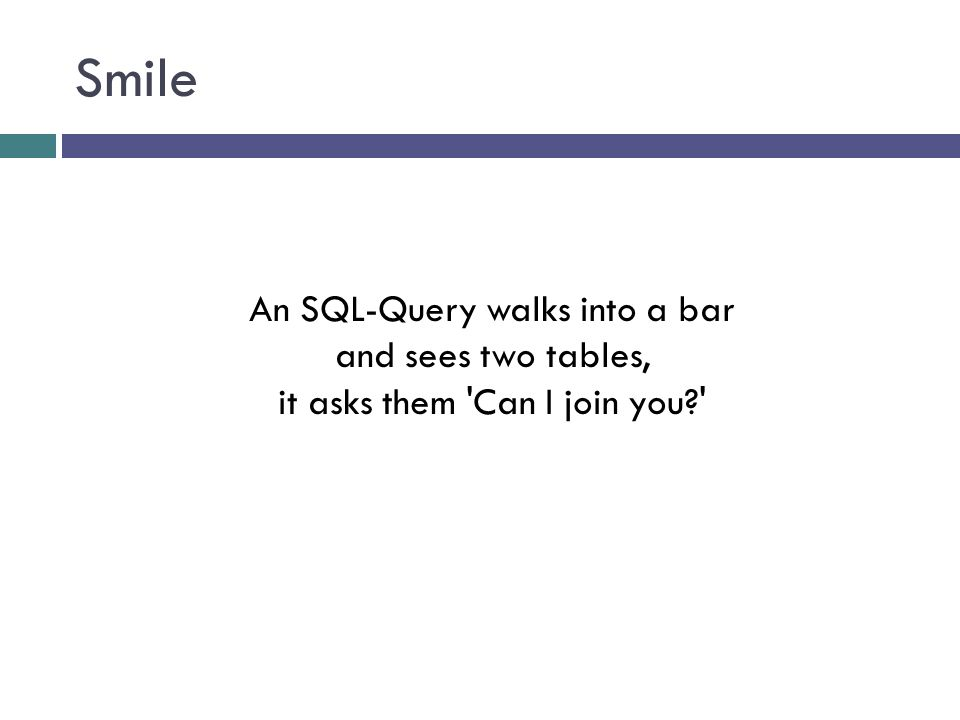 Smile An SQL-Query walks into a bar and sees two tables, it asks them 'Can I join you?'