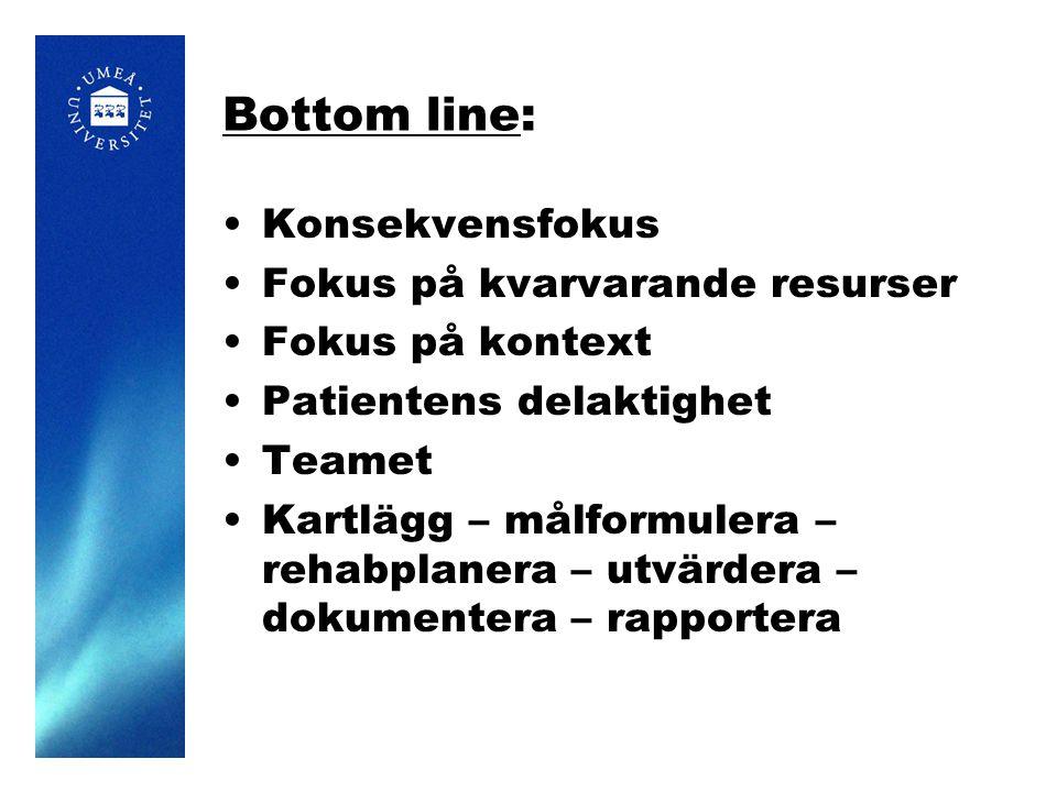 Bottom line: Konsekvensfokus Fokus på kvarvarande resurser Fokus på kontext Patientens delaktighet Teamet Kartlägg – målformulera – rehabplanera – utvärdera – dokumentera – rapportera