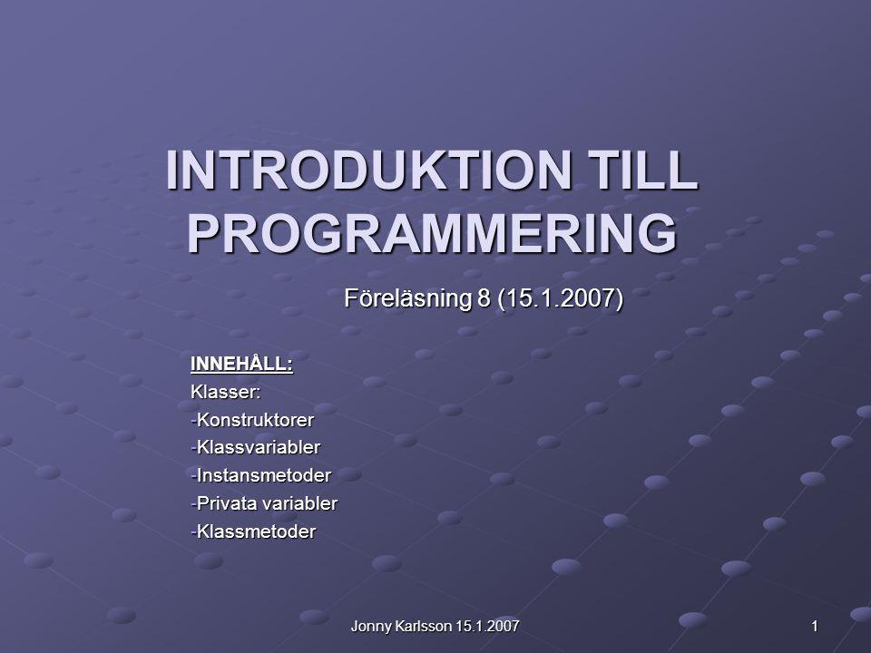 Jonny Karlsson 15.1.2007 1 INTRODUKTION TILL PROGRAMMERING Föreläsning 8 (15.1.2007) INNEHÅLL:Klasser: -Konstruktorer -Klassvariabler -Instansmetoder -Privata variabler -Klassmetoder