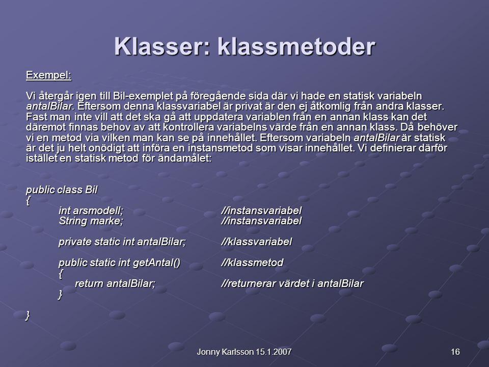 16Jonny Karlsson 15.1.2007 Klasser: klassmetoder Exempel: Vi återgår igen till Bil-exemplet på föregående sida där vi hade en statisk variabeln antalBilar.