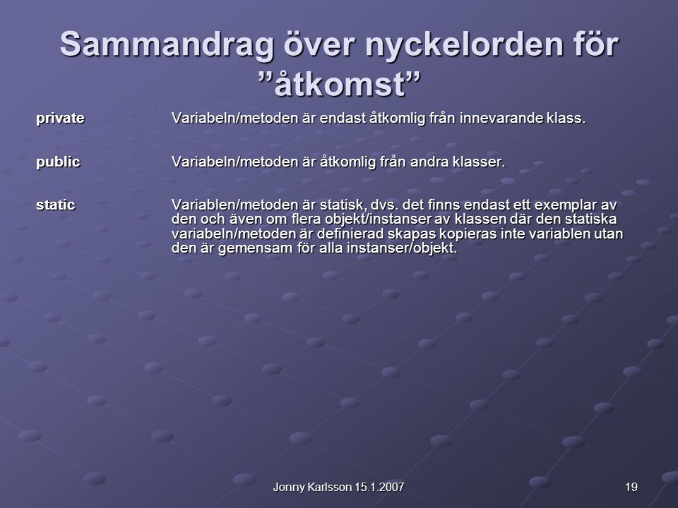 19Jonny Karlsson 15.1.2007 Sammandrag över nyckelorden för åtkomst privateVariabeln/metoden är endast åtkomlig från innevarande klass.