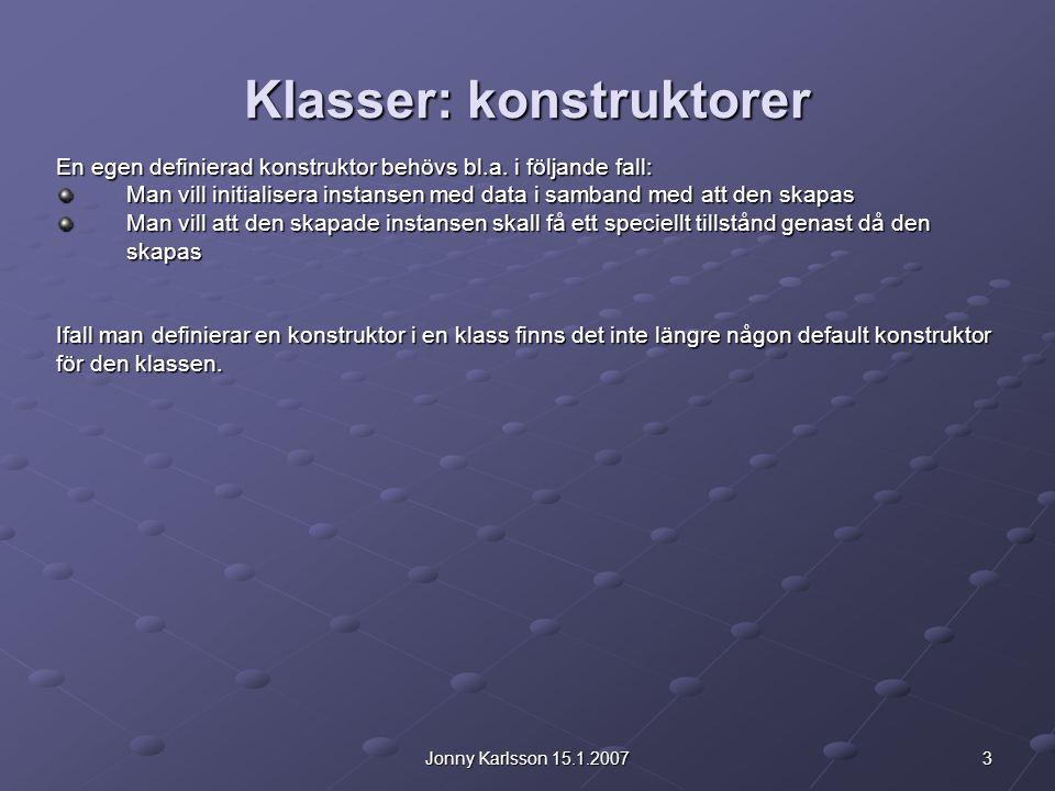 4Jonny Karlsson 15.1.2007 Klasser: konstruktorer Exempel: public class Bil { int arsmodell; String marke; public Bil(int a, String m)//konstruktor { arsmodell = a; marke = m; }} //En ny instans av klassen Bil skapas: Bil opel = new Bil(1999, Opel );//anropar vår egen definierade konstruktor och //ger märke och årsmodell som argument