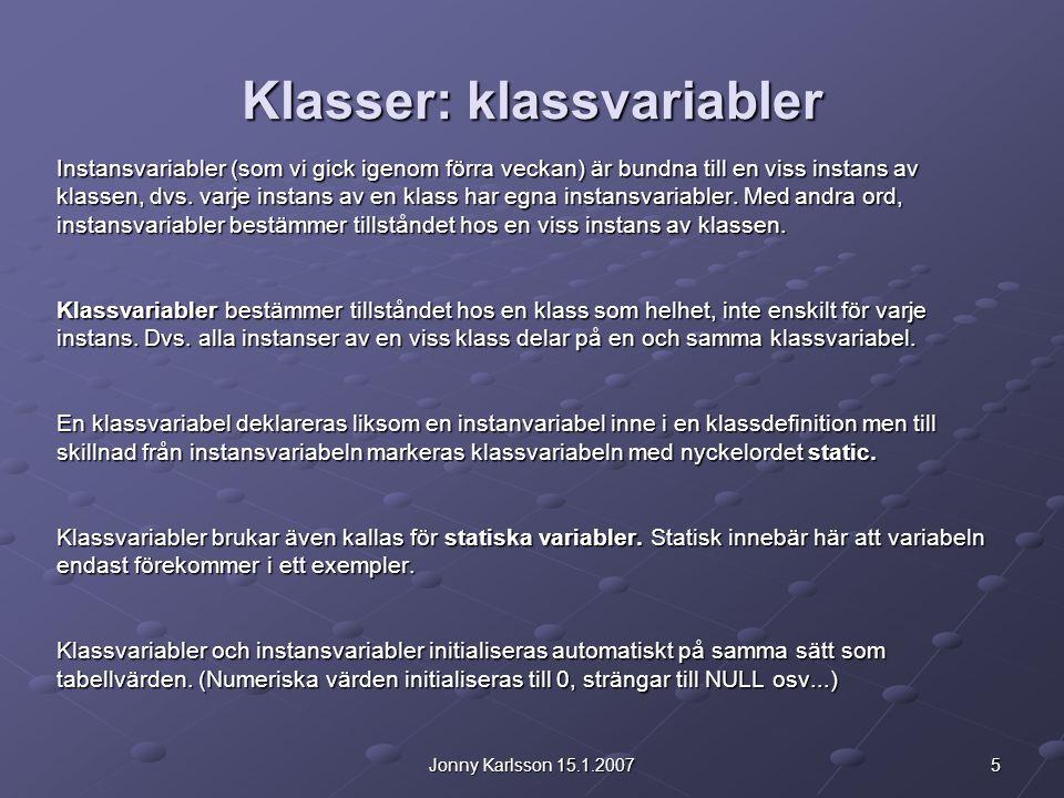 5Jonny Karlsson 15.1.2007 Klasser: klassvariabler Instansvariabler (som vi gick igenom förra veckan) är bundna till en viss instans av klassen, dvs.