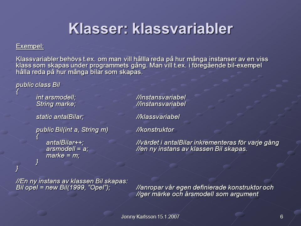 17Jonny Karlsson 15.1.2007 Klasser: klassmetoder För klassmetoder gäller liksom för klassvariabler att de kan användas med antingen en instans av klassen eller klassen själv som syfting: Bil opel = new Bil(); //instansmetoden getAntal kan antingen anropas via instansen/objektet: System.out.println( Antal bilar: + opel.getAntal()); //eller via själva klassen: System.out.println( Antal bilar: + Bil.getAntal());