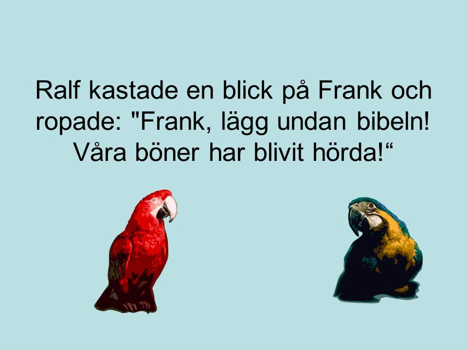 Ralf kastade en blick på Frank och ropade: