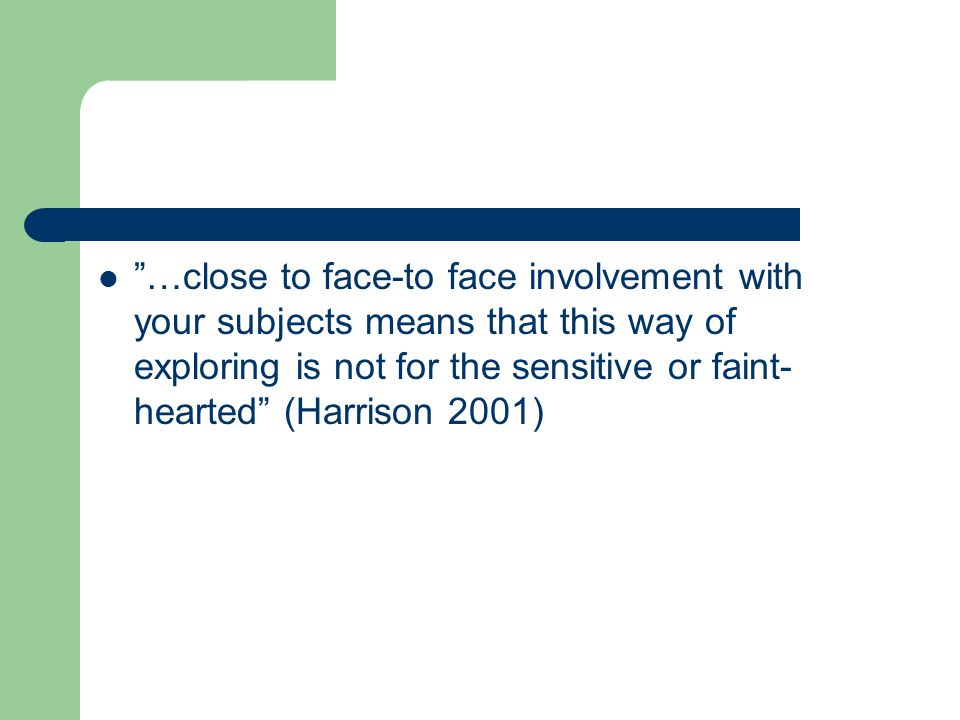 """""""…close to face-to face involvement with your subjects means that this way of exploring is not for the sensitive or faint- hearted"""" (Harrison 2001)"""