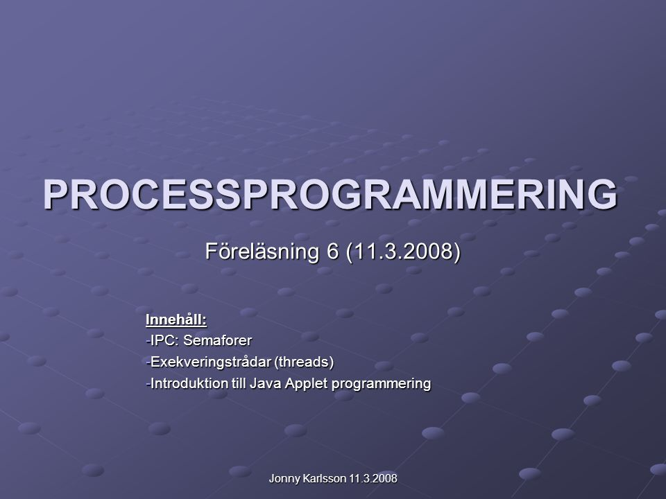 Jonny Karlsson 11.3.2008 PROCESSPROGRAMMERING Föreläsning 6 (11.3.2008) Innehåll: -IPC: Semaforer -Exekveringstrådar (threads) -Introduktion till Java Applet programmering