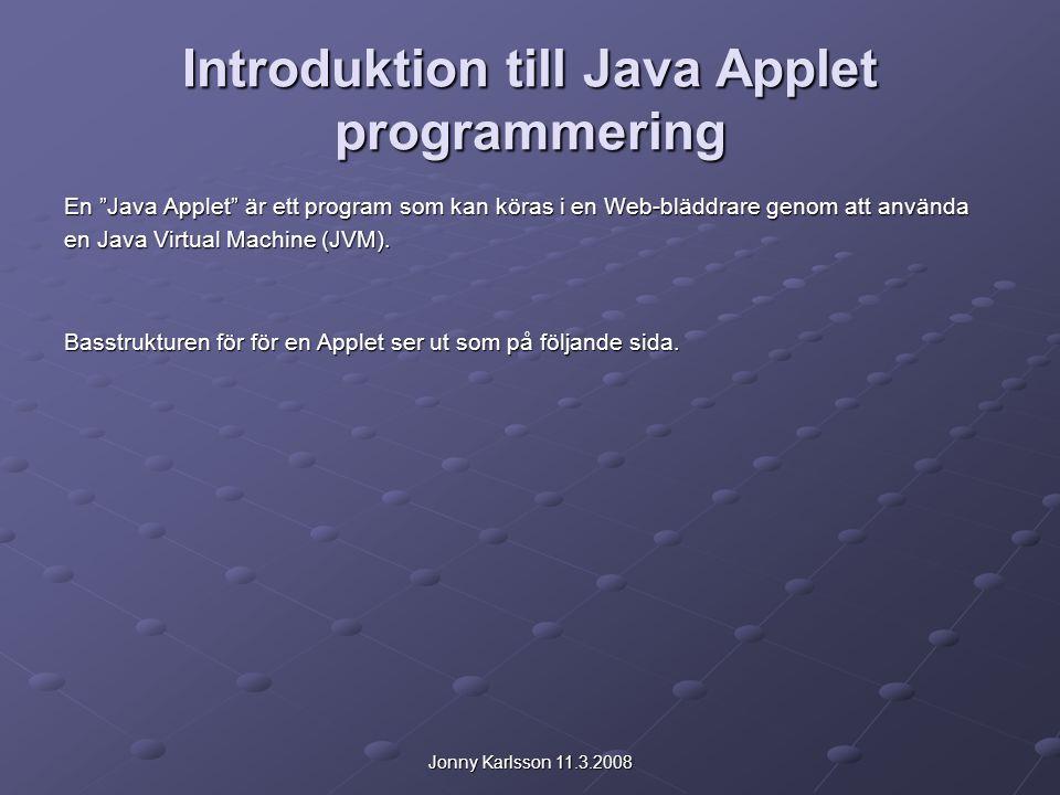 Jonny Karlsson 11.3.2008 Introduktion till Java Applet programmering En Java Applet är ett program som kan köras i en Web-bläddrare genom att använda en Java Virtual Machine (JVM).