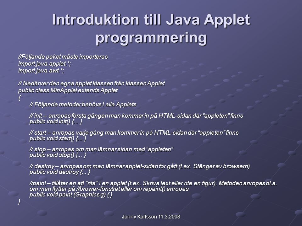 Jonny Karlsson 11.3.2008 Introduktion till Java Applet programmering //Följande paket måste importeras import java.applet.*; import java.awt.*; // Nedärver den egna applet klassen från klassen Applet public class MinApplet extends Applet { // Följande metoder behövs I alla Applets // init – anropas första gången man kommer in på HTML-sidan där appleten finns public void init() {...