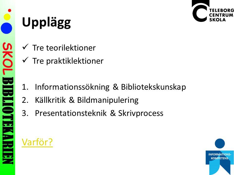 Upplägg Tre teorilektioner Tre praktiklektioner 1.Informationssökning & Bibliotekskunskap 2.Källkritik & Bildmanipulering 3.Presentationsteknik & Skrivprocess Varför?