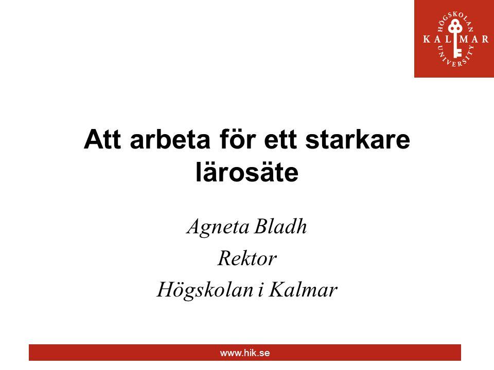 www.hik.se Att arbeta för ett starkare lärosäte Agneta Bladh Rektor Högskolan i Kalmar