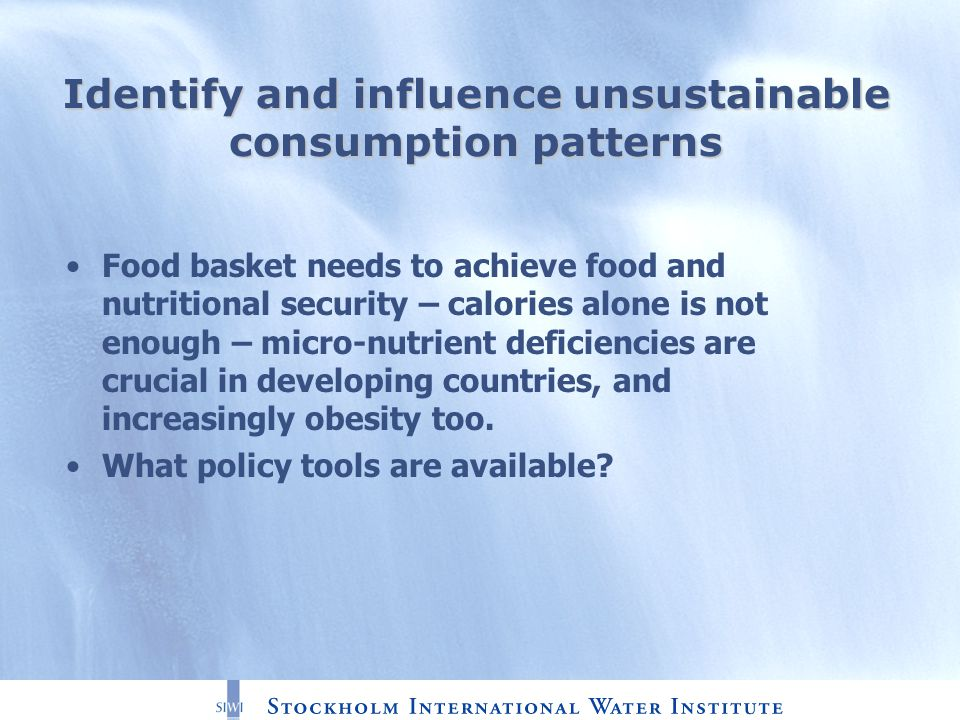 Identify and influence unsustainable consumption patterns Food basket needs to achieve food and nutritional security – calories alone is not enough – micro-nutrient deficiencies are crucial in developing countries, and increasingly obesity too.