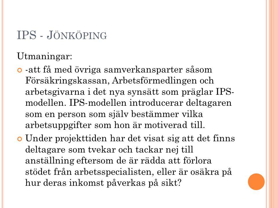 IPS - J ÖNKÖPING Utmaningar: -att få med övriga samverkansparter såsom Försäkringskassan, Arbetsförmedlingen och arbetsgivarna i det nya synsätt som präglar IPS- modellen.