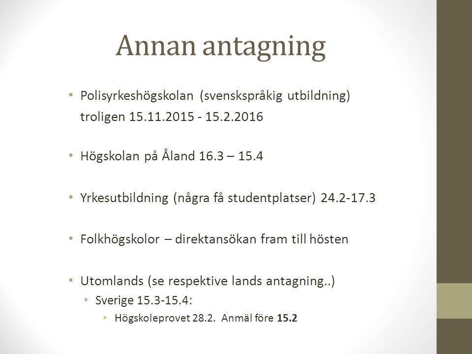 Annan antagning Polisyrkeshögskolan (svenskspråkig utbildning) troligen 15.11.2015 - 15.2.2016 Högskolan på Åland 16.3 – 15.4 Yrkesutbildning (några få studentplatser) 24.2-17.3 Folkhögskolor – direktansökan fram till hösten Utomlands (se respektive lands antagning..) Sverige 15.3-15.4: Högskoleprovet 28.2.