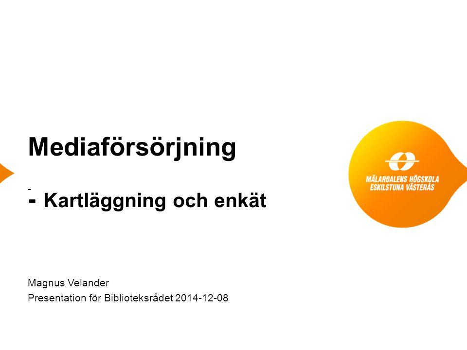 Mediaförsörjning - Kartläggning och enkät - Magnus Velander Presentation för Biblioteksrådet 2014-12-08