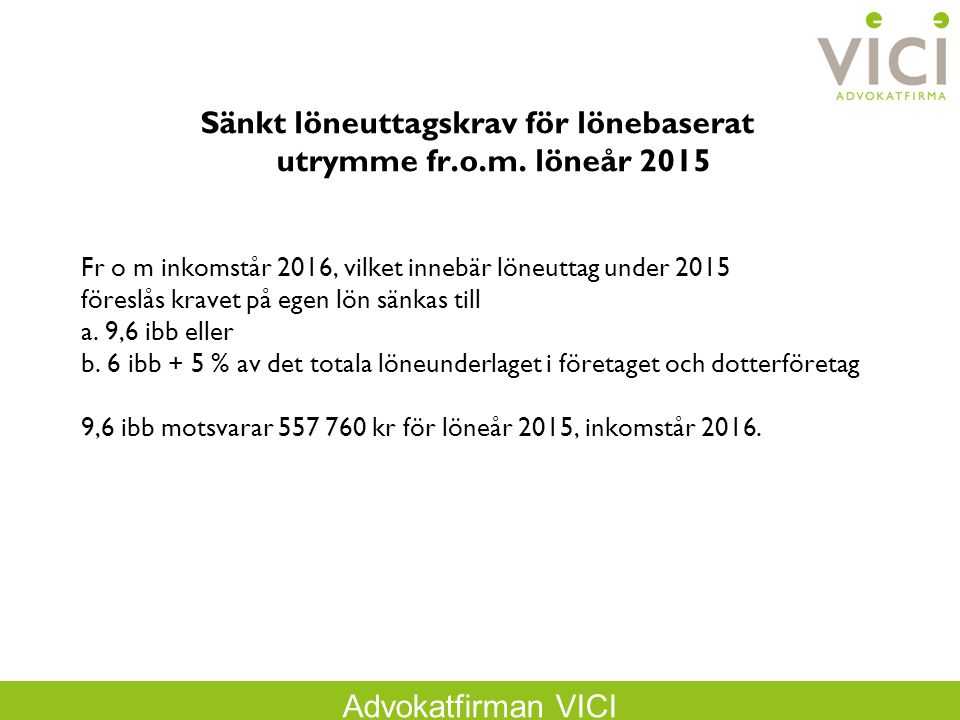 Advokatfirman VICI Sänkt löneuttagskrav för lönebaserat utrymme fr.o.m. löneår 2015 Fr o m inkomstår 2016, vilket innebär löneuttag under 2015 föreslå