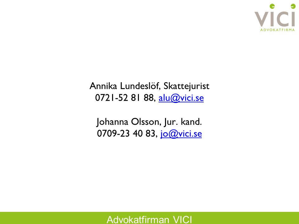 Advokatfirman VICI Annika Lundeslöf, Skattejurist 0721-52 81 88, alu@vici.se Johanna Olsson, Jur. kand. 0709-23 40 83, jo@vici.sealu@vici.sejo@vici.se