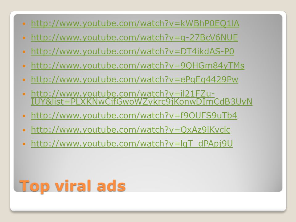 Top viral ads http://www.youtube.com/watch?v=kWBhP0EQ1lA http://www.youtube.com/watch?v=g-27BcV6NUE http://www.youtube.com/watch?v=DT4ikdAS-P0 http://